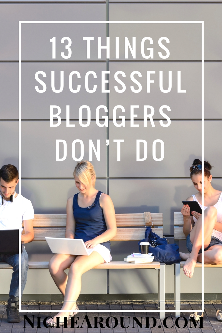 13 Things Successful Bloggers Don't Do